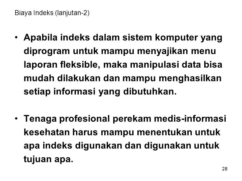28 Biaya Indeks (lanjutan-2) Apabila indeks dalam sistem komputer yang diprogram untuk mampu menyajikan menu laporan fleksible, maka manipulasi data b