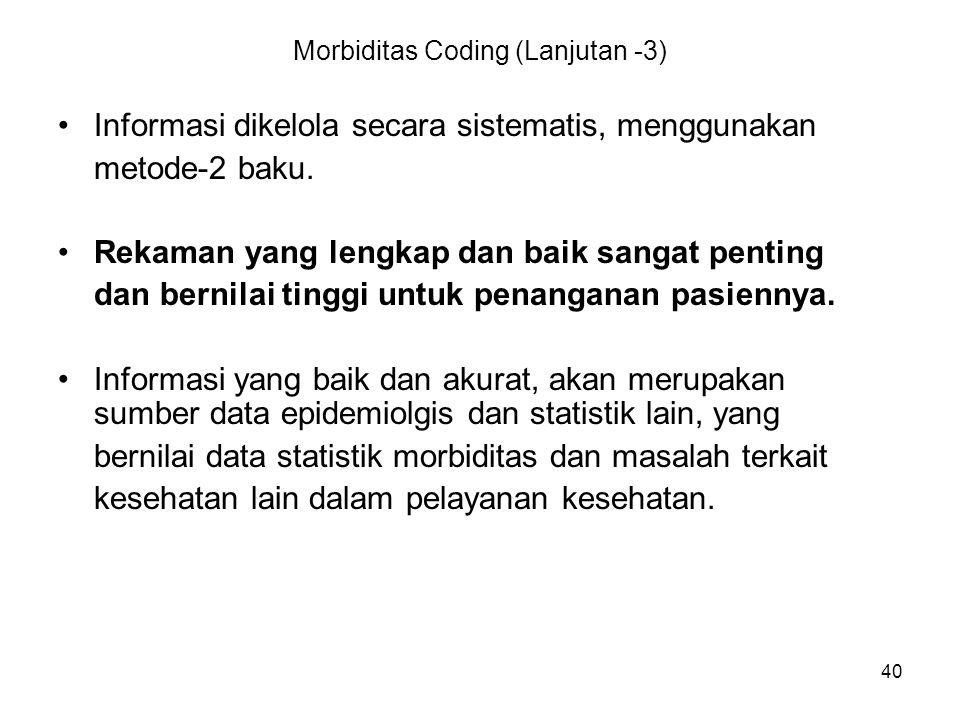 40 Morbiditas Coding (Lanjutan -3) Informasi dikelola secara sistematis, menggunakan metode-2 baku. Rekaman yang lengkap dan baik sangat penting dan b
