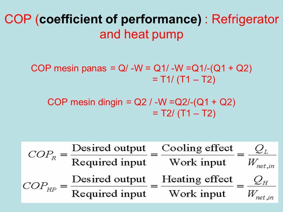 COP (coefficient of performance) : Refrigerator and heat pump COP mesin panas = Q/ -W = Q1/ -W =Q1/-(Q1 + Q2) = T1/ (T1 – T2) COP mesin dingin = Q2 /