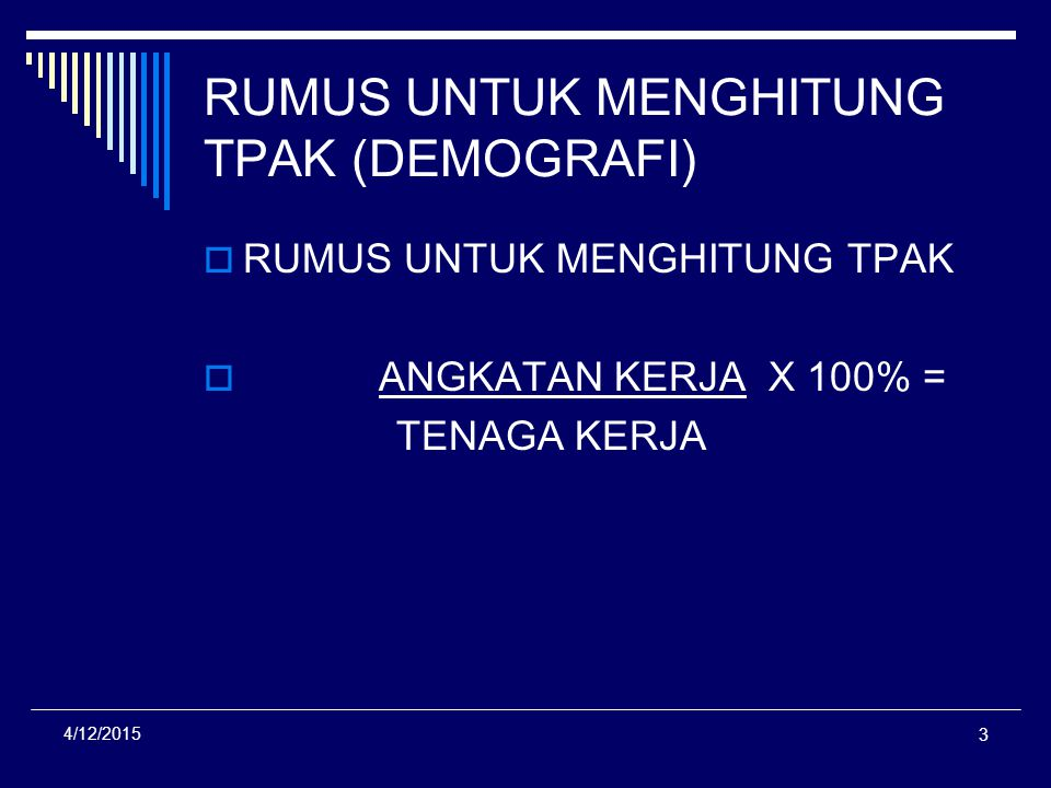 3 4/12/2015 RUMUS UNTUK MENGHITUNG TPAK (DEMOGRAFI) RRUMUS UNTUK MENGHITUNG TPAK  ANGKATAN KERJA X 100% = TENAGA KERJA