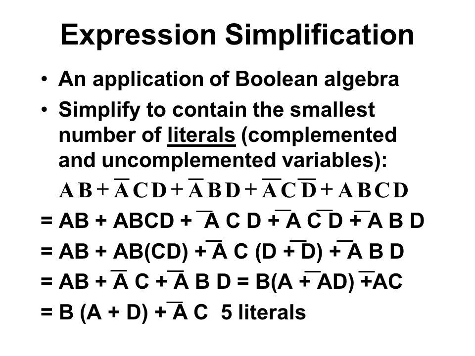 Expression Simplification An application of Boolean algebra Simplify to contain the smallest number of literals (complemented and uncomplemented varia