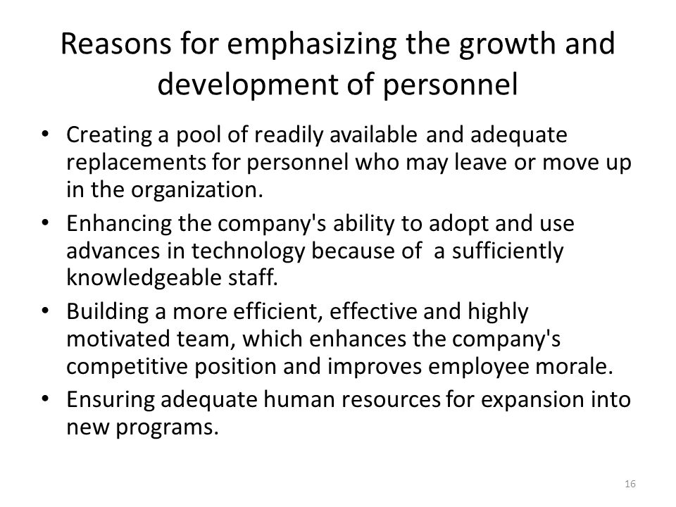 Reasons for emphasizing the growth and development of personnel Creating a pool of readily available and adequate replacements for personnel who may l