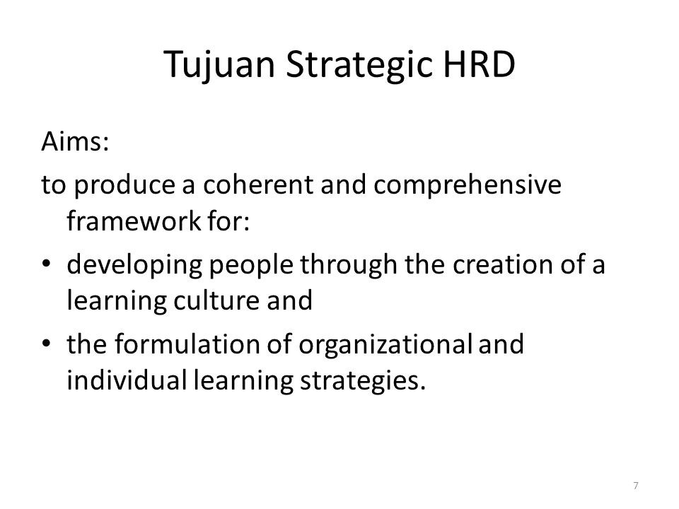 Tujuan Strategic HRD Aims: to produce a coherent and comprehensive framework for: developing people through the creation of a learning culture and the