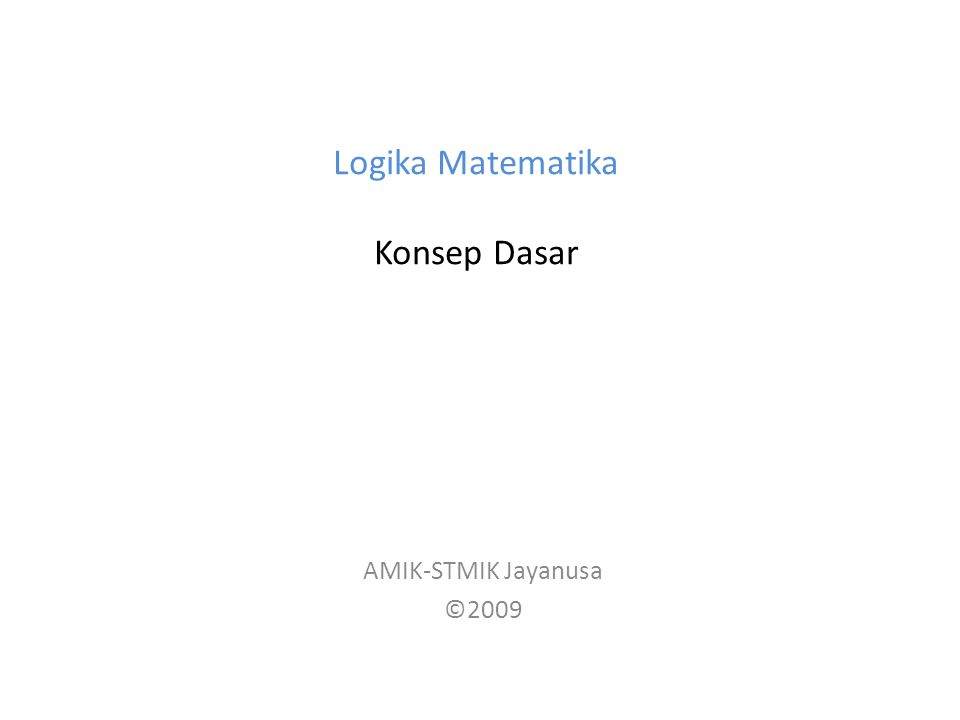 Logika Matematika Konsep Dasar AMIK-STMIK Jayanusa ©2009