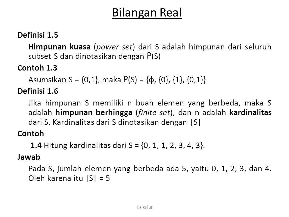 Bilangan Real Definisi 1.5 Himpunan kuasa (power set) dari S adalah himpunan dari seluruh subset S dan dinotasikan dengan P (S) Contoh 1.3 Asumsikan S