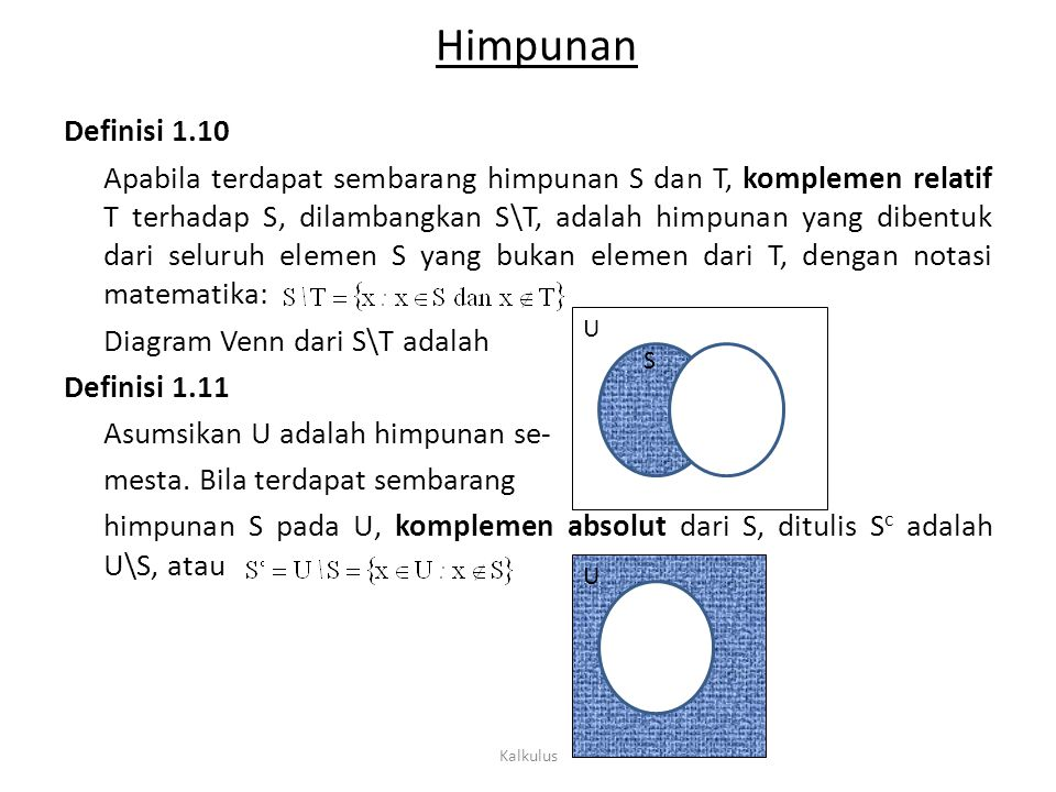 Himpunan Definisi 1.12 Beda simetris dari 2 himpunan S dan T, adalah himpunan yang didefinisikan dengan Definisi 1.13 Jika terdapat dua himpunan S dan T, di mana s є S dan t є T, maka pasangan terurut (s,t) adalah hasil kali dari S dan T dengan S x T = {(s,t): s є S dan t є T} Contoh 1.7 Diketahui himpunan S = {a, b, c} dan T = {1, 2, 3}, maka: S x T = {(a,1), (a,2), (a,3), (b,1), (b,2), (b,3), (c,1), (c,2), (c,3)} Kalkulus U S T