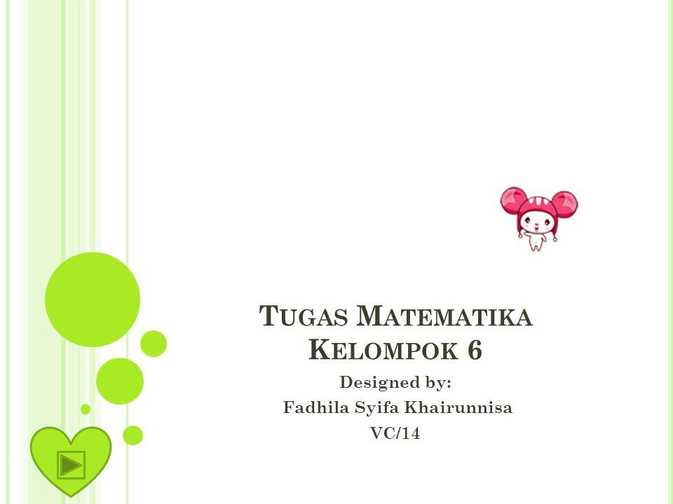 T UGAS M ATEMATIKA K ELOMPOK 6 Designed by: Fadhila Syifa Khairunnisa VC/14