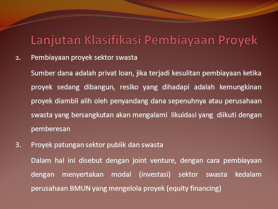 2.Pembiayaan proyek sektor swasta Sumber dana adalah privat loan, jika terjadi kesulitan pembiayaan ketika proyek sedang dibangun, resiko yang dihadap