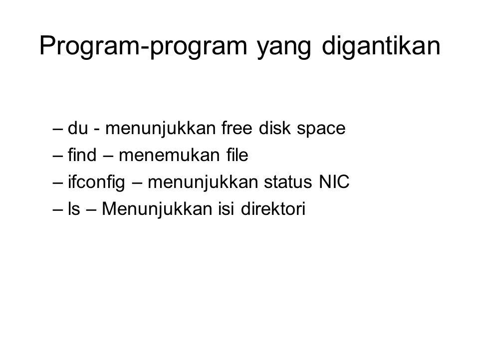Program-program yang digantikan –du - menunjukkan free disk space –find – menemukan file –ifconfig – menunjukkan status NIC –ls – Menunjukkan isi dire