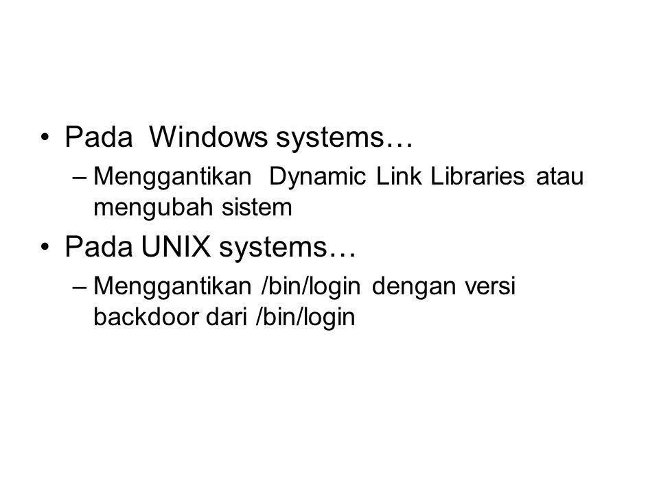 Pada Windows systems… –Menggantikan Dynamic Link Libraries atau mengubah sistem Pada UNIX systems… –Menggantikan /bin/login dengan versi backdoor dari