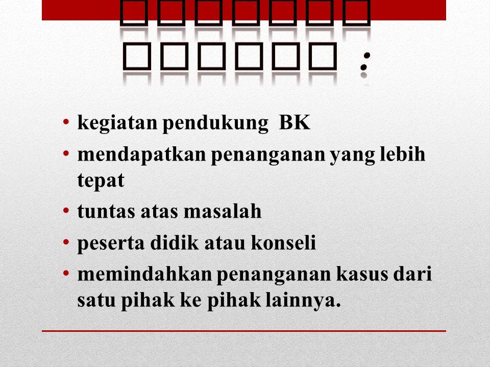kegiatan pendukung BK mendapatkan penanganan yang lebih tepat tuntas atas masalah peserta didik atau konseli memindahkan penanganan kasus dari satu pi