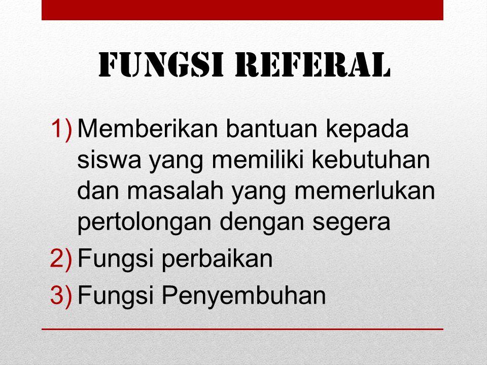 Fungsi Referal 1)Memberikan bantuan kepada siswa yang memiliki kebutuhan dan masalah yang memerlukan pertolongan dengan segera 2)Fungsi perbaikan 3)Fu