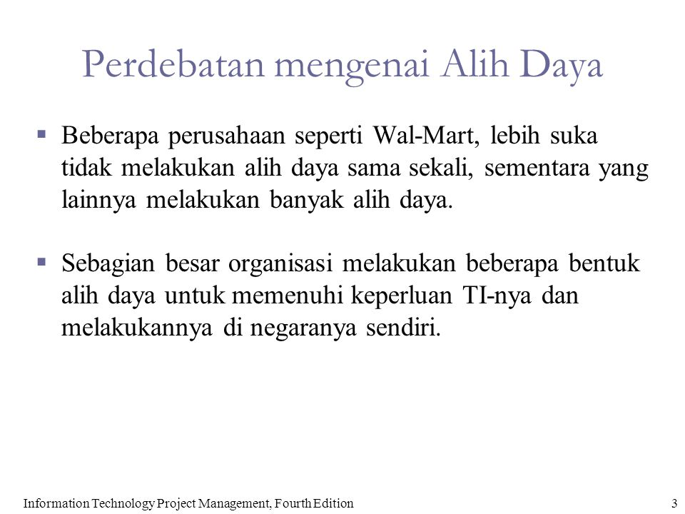 3Information Technology Project Management, Fourth Edition Perdebatan mengenai Alih Daya  Beberapa perusahaan seperti Wal-Mart, lebih suka tidak melakukan alih daya sama sekali, sementara yang lainnya melakukan banyak alih daya.