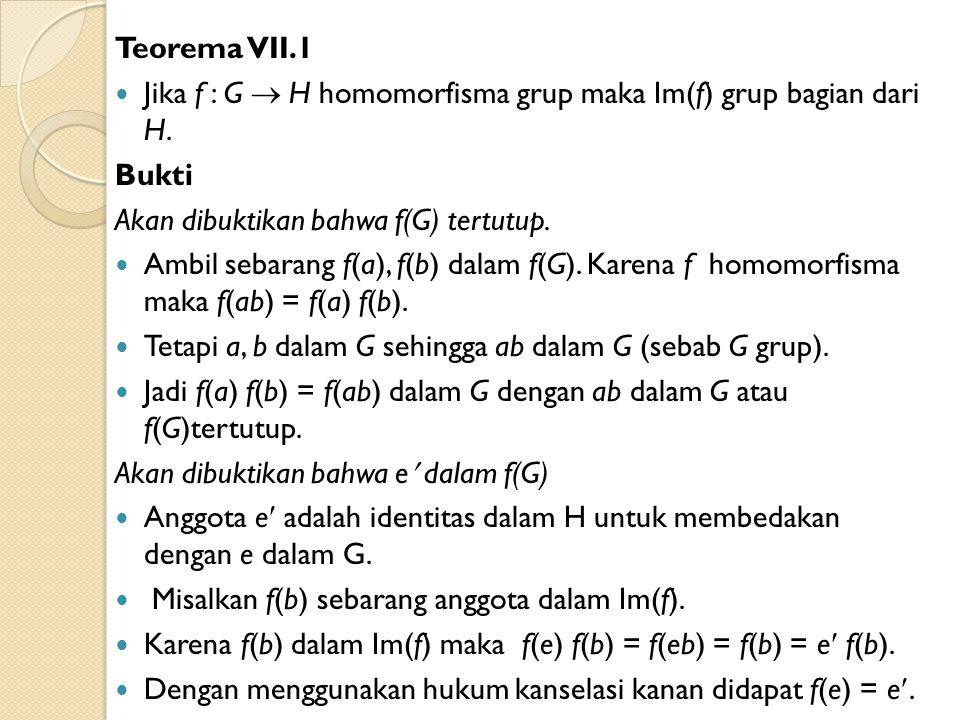 Teorema VII.1 Jika f : G  H homomorfisma grup maka Im(f) grup bagian dari H. Bukti Akan dibuktikan bahwa f(G) tertutup. Ambil sebarang f(a), f(b) dal