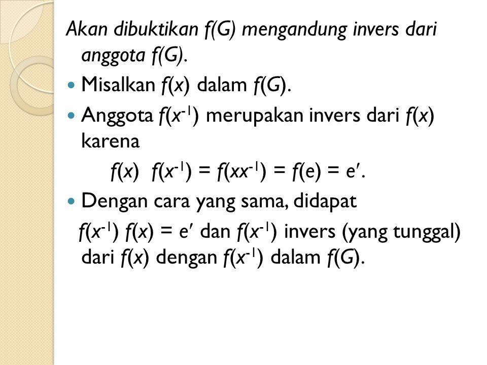 Akan dibuktikan f(G) mengandung invers dari anggota f(G). Misalkan f(x) dalam f(G). Anggota f(x -1 ) merupakan invers dari f(x) karena f(x) f(x -1 ) =