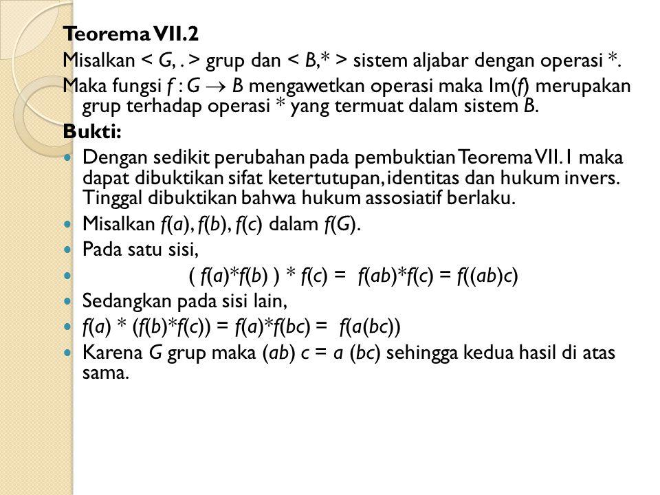 Teorema VII.2 Misalkan grup dan sistem aljabar dengan operasi *. Maka fungsi f : G  B mengawetkan operasi maka Im(f) merupakan grup terhadap operasi