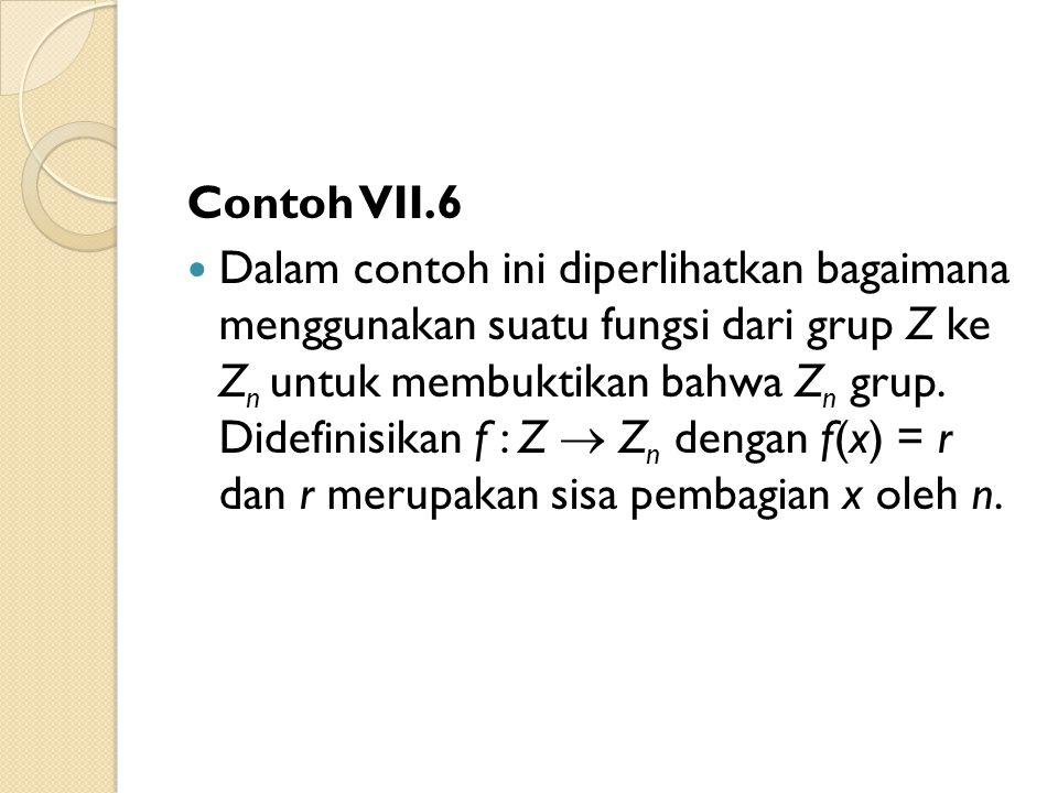 Contoh VII.6 Dalam contoh ini diperlihatkan bagaimana menggunakan suatu fungsi dari grup Z ke Z n untuk membuktikan bahwa Z n grup. Didefinisikan f :