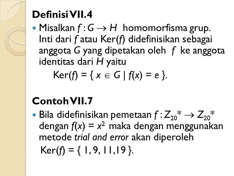 Definisi VII.4 Misalkan f : G  H homomorfisma grup. Inti dari f atau Ker(f) didefinisikan sebagai anggota G yang dipetakan oleh f ke anggota identita