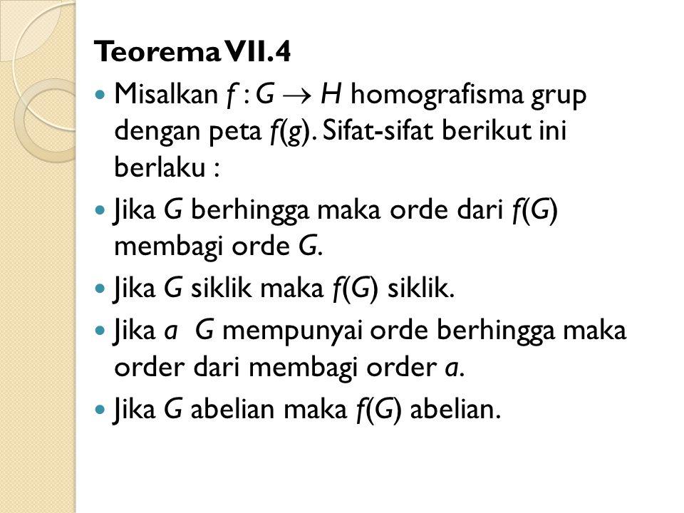 Teorema VII.4 Misalkan f : G  H homografisma grup dengan peta f(g). Sifat-sifat berikut ini berlaku : Jika G berhingga maka orde dari f(G) membagi or