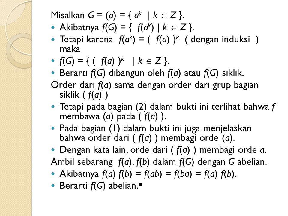 Misalkan G = (a) = { a k | k  Z }. Akibatnya f(G) = { f(a k ) | k  Z }. Tetapi karena f(a k ) = ( f(a) ) k ( dengan induksi ) maka f(G) = { ( f(a) )