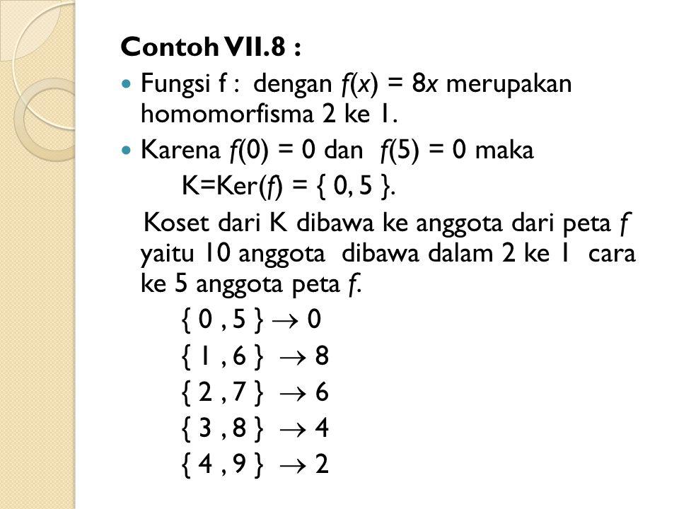 Contoh VII.8 : Fungsi f : dengan f(x) = 8x merupakan homomorfisma 2 ke 1. Karena f(0) = 0 dan f(5) = 0 maka K=Ker(f) = { 0, 5 }. Koset dari K dibawa k