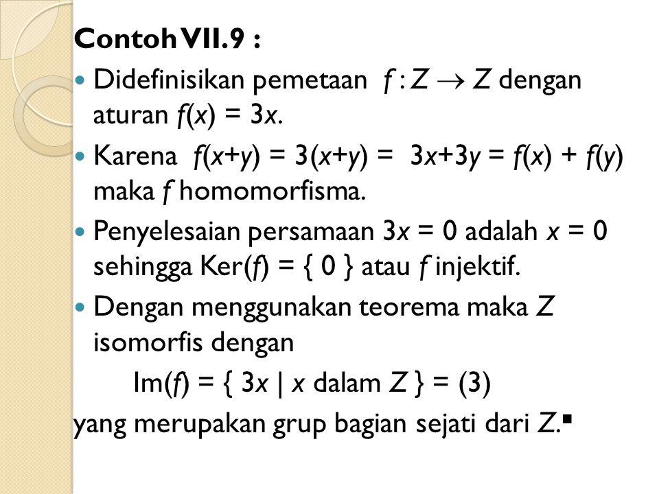 Contoh VII.9 : Didefinisikan pemetaan f : Z  Z dengan aturan f(x) = 3x. Karena f(x+y) = 3(x+y) = 3x+3y = f(x) + f(y) maka f homomorfisma. Penyelesaia