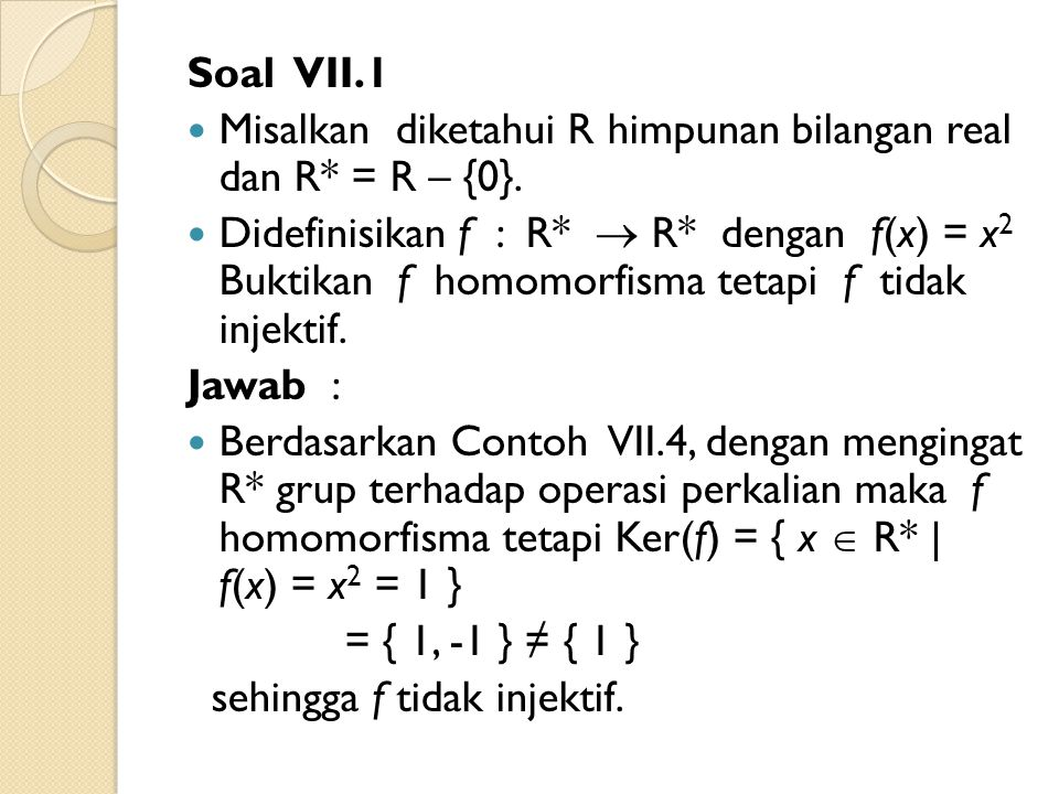 Soal VII.1 Misalkan diketahui R himpunan bilangan real dan R* = R – {0}. Didefinisikan f : R*  R* dengan f(x) = x 2 Buktikan f homomorfisma tetapi f
