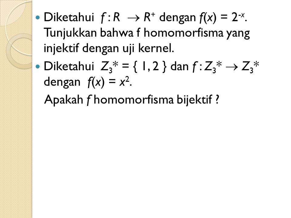 Diketahui f : R  R + dengan f(x) = 2 -x. Tunjukkan bahwa f homomorfisma yang injektif dengan uji kernel. Diketahui Z 3 * = { 1, 2 } dan f : Z 3 *  Z
