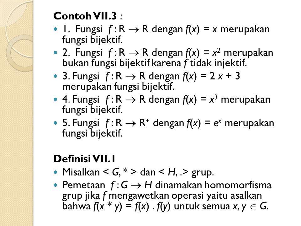Contoh VII.3 : 1. Fungsi f : R  R dengan f(x) = x merupakan fungsi bijektif. 2. Fungsi f : R  R dengan f(x) = x 2 merupakan bukan fungsi bijektif ka