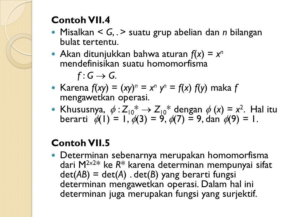 Contoh VII.4 Misalkan suatu grup abelian dan n bilangan bulat tertentu. Akan ditunjukkan bahwa aturan f(x) = x n mendefinisikan suatu homomorfisma f :
