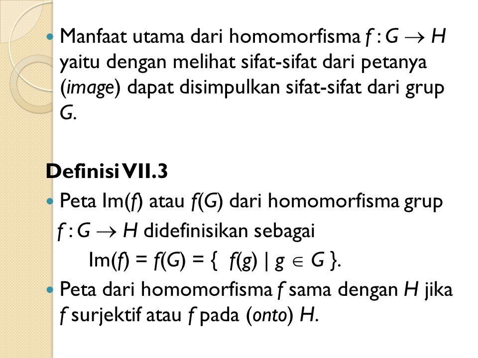 Manfaat utama dari homomorfisma f : G  H yaitu dengan melihat sifat-sifat dari petanya (image) dapat disimpulkan sifat-sifat dari grup G. Definisi VI