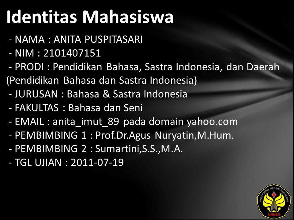 Identitas Mahasiswa - NAMA : ANITA PUSPITASARI - NIM : 2101407151 - PRODI : Pendidikan Bahasa, Sastra Indonesia, dan Daerah (Pendidikan Bahasa dan Sastra Indonesia) - JURUSAN : Bahasa & Sastra Indonesia - FAKULTAS : Bahasa dan Seni - EMAIL : anita_imut_89 pada domain yahoo.com - PEMBIMBING 1 : Prof.Dr.Agus Nuryatin,M.Hum.