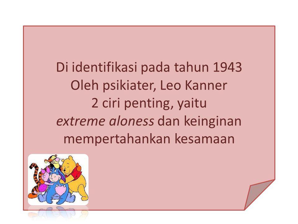 Di identifikasi pada tahun 1943 Oleh psikiater, Leo Kanner 2 ciri penting, yaitu extreme aloness dan keinginan mempertahankan kesamaan