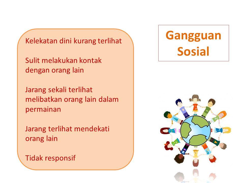 Gangguan Sosial Kelekatan dini kurang terlihat Sulit melakukan kontak dengan orang lain Jarang sekali terlihat melibatkan orang lain dalam permainan Jarang terlihat mendekati orang lain Tidak responsif