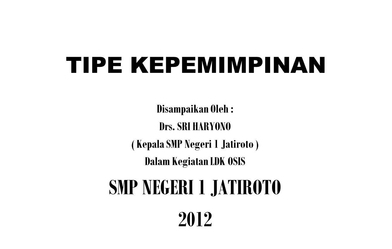 TIPE KEPEMIMPINAN Disampaikan Oleh : Drs. SRI HARYONO ( Kepala SMP Negeri 1 Jatiroto ) Dalam Kegiatan LDK OSIS SMP NEGERI 1 JATIROTO 2012
