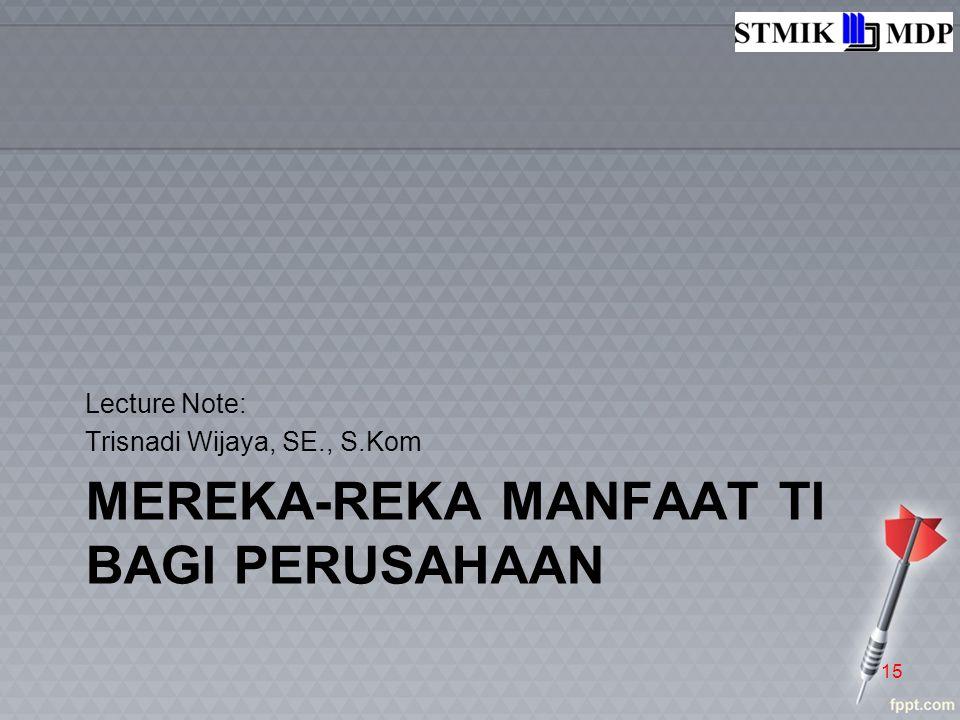 MEREKA-REKA MANFAAT TI BAGI PERUSAHAAN Lecture Note: Trisnadi Wijaya, SE., S.Kom 15