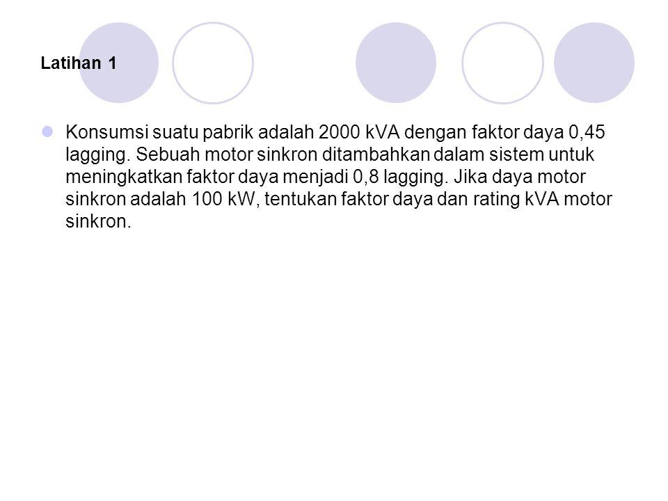 Latihan 1 Konsumsi suatu pabrik adalah 2000 kVA dengan faktor daya 0,45 lagging.