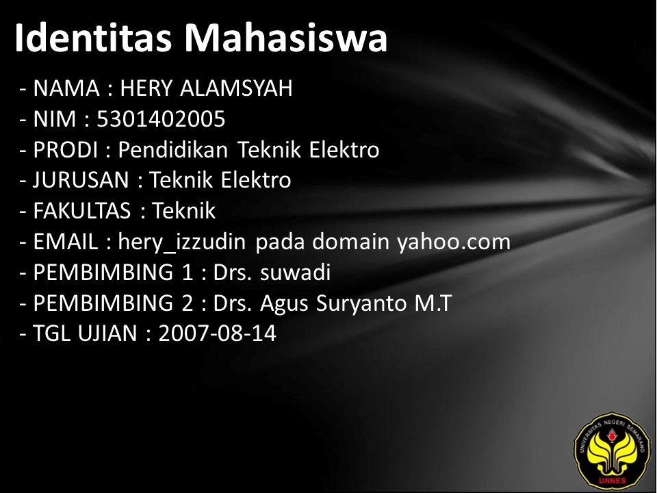 Identitas Mahasiswa - NAMA : HERY ALAMSYAH - NIM : 5301402005 - PRODI : Pendidikan Teknik Elektro - JURUSAN : Teknik Elektro - FAKULTAS : Teknik - EMAIL : hery_izzudin pada domain yahoo.com - PEMBIMBING 1 : Drs.