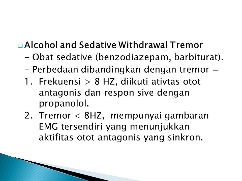  Alcohol and Sedative Withdrawal Tremor - Obat sedative (benzodiazepam, barbiturat). - Perbedaan dibandingkan dengan tremor = 1.Frekuensi > 8 HZ, dii