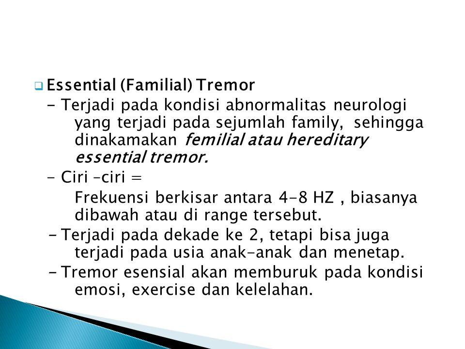  Essential (Familial) Tremor - Terjadi pada kondisi abnormalitas neurologi yang terjadi pada sejumlah family, sehingga dinakamakan femilial atau here