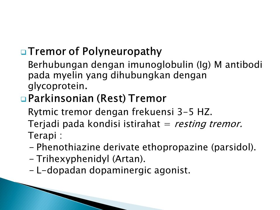  Tremor of Polyneuropathy Berhubungan dengan imunoglobulin (Ig) M antibodi pada myelin yang dihubungkan dengan glycoprotein.  Parkinsonian (Rest) Tr