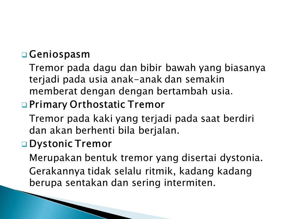  Geniospasm Tremor pada dagu dan bibir bawah yang biasanya terjadi pada usia anak-anak dan semakin memberat dengan dengan bertambah usia.  Primary O