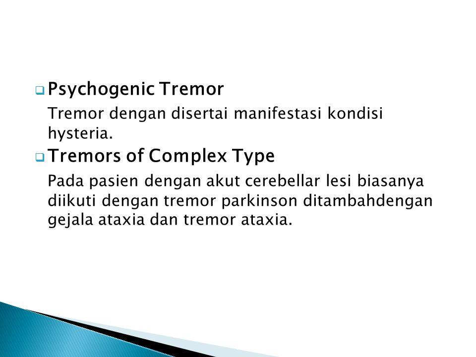  Psychogenic Tremor Tremor dengan disertai manifestasi kondisi hysteria.  Tremors of Complex Type Pada pasien dengan akut cerebellar lesi biasanya d