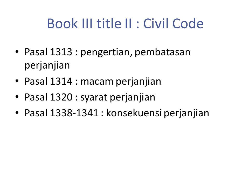 Book III title II : Civil Code Pasal 1313 : pengertian, pembatasan perjanjian Pasal 1314 : macam perjanjian Pasal 1320 : syarat perjanjian Pasal 1338-1341 : konsekuensi perjanjian