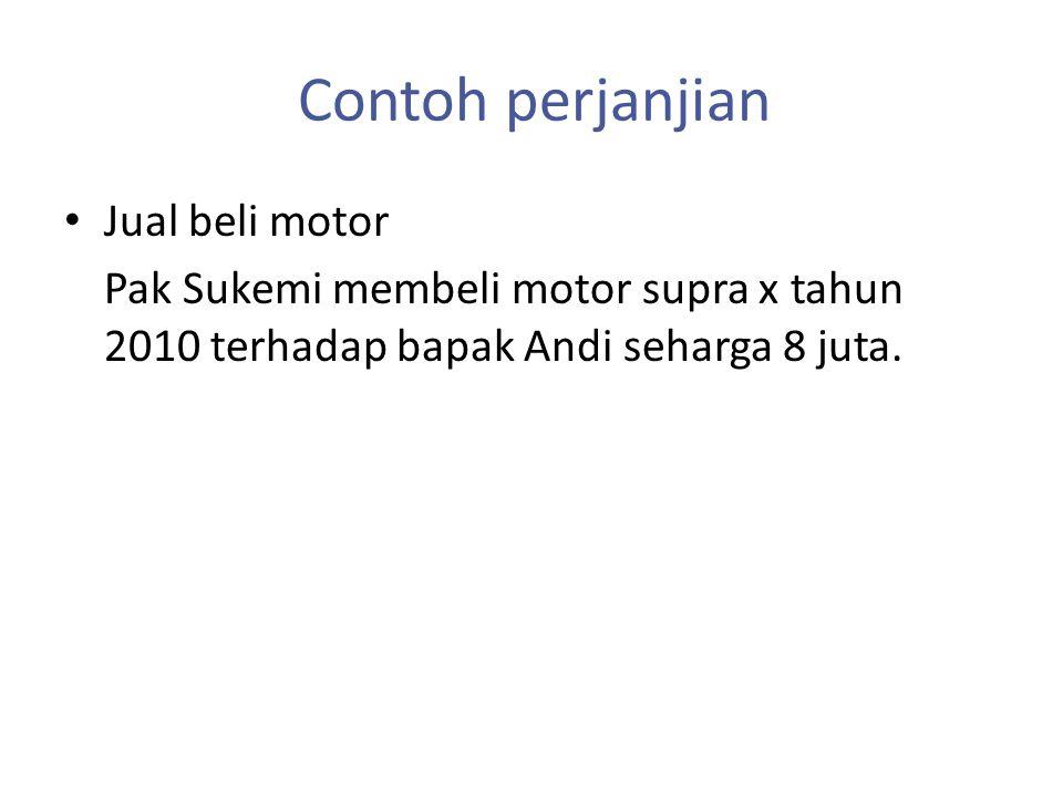 Contoh perjanjian Jual beli motor Pak Sukemi membeli motor supra x tahun 2010 terhadap bapak Andi seharga 8 juta.