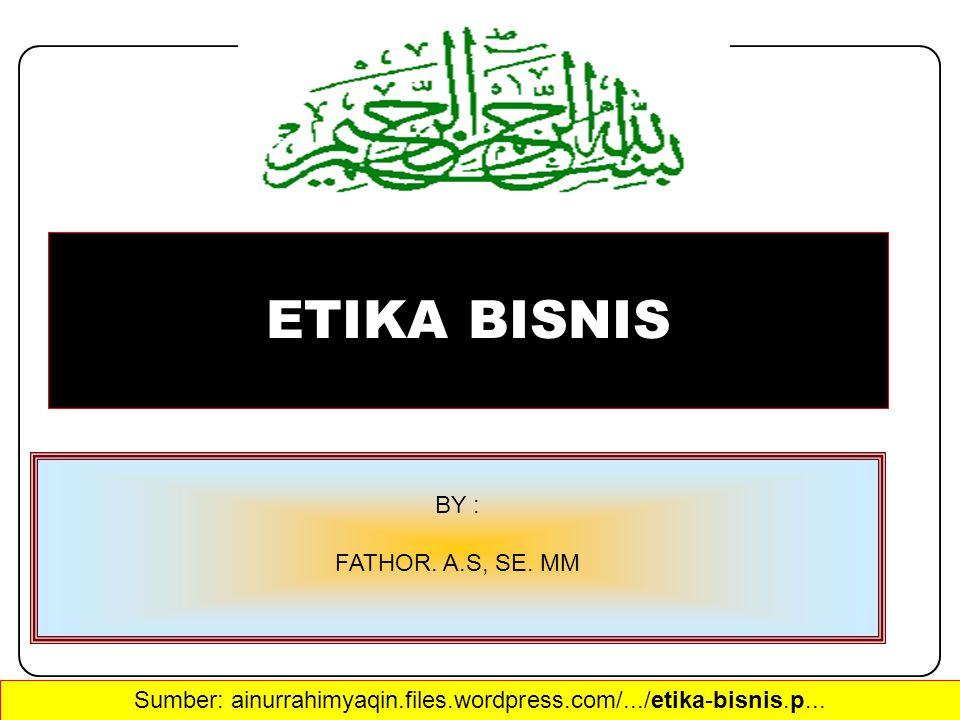 ETIKA BISNIS BY : FATHOR. A.S, SE. MM Sumber: ainurrahimyaqin.files.wordpress.com/.../etika-bisnis.p...