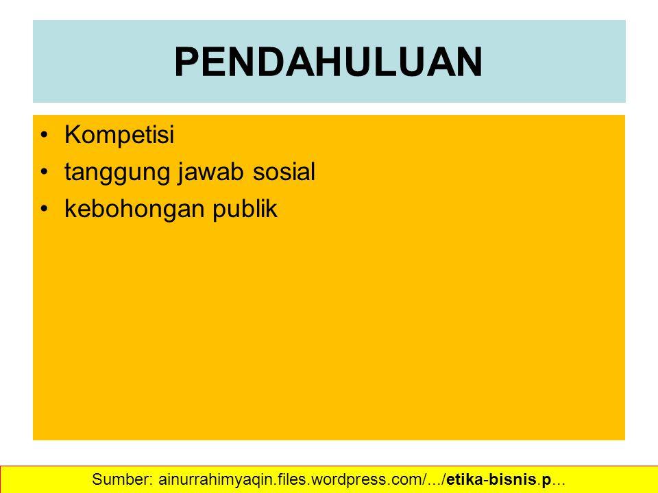 PENDAHULUAN Kompetisi tanggung jawab sosial kebohongan publik Sumber: ainurrahimyaqin.files.wordpress.com/.../etika-bisnis.p...
