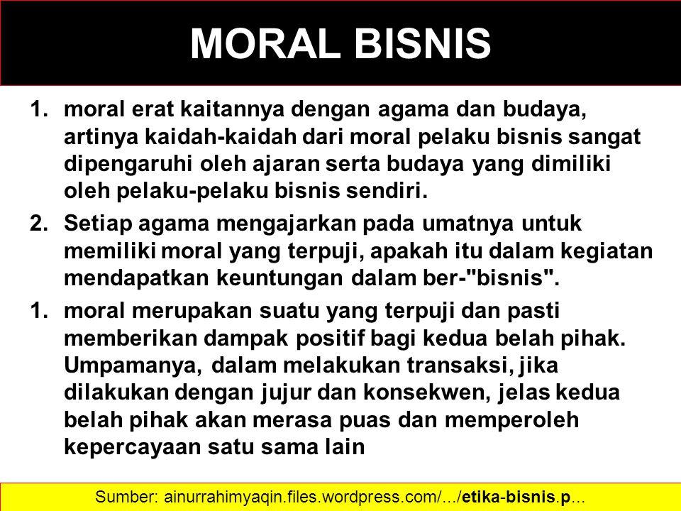 MORAL BISNIS 1.moral erat kaitannya dengan agama dan budaya, artinya kaidah-kaidah dari moral pelaku bisnis sangat dipengaruhi oleh ajaran serta buday