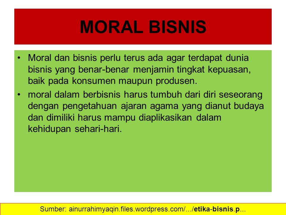 MORAL BISNIS Moral dan bisnis perlu terus ada agar terdapat dunia bisnis yang benar-benar menjamin tingkat kepuasan, baik pada konsumen maupun produse