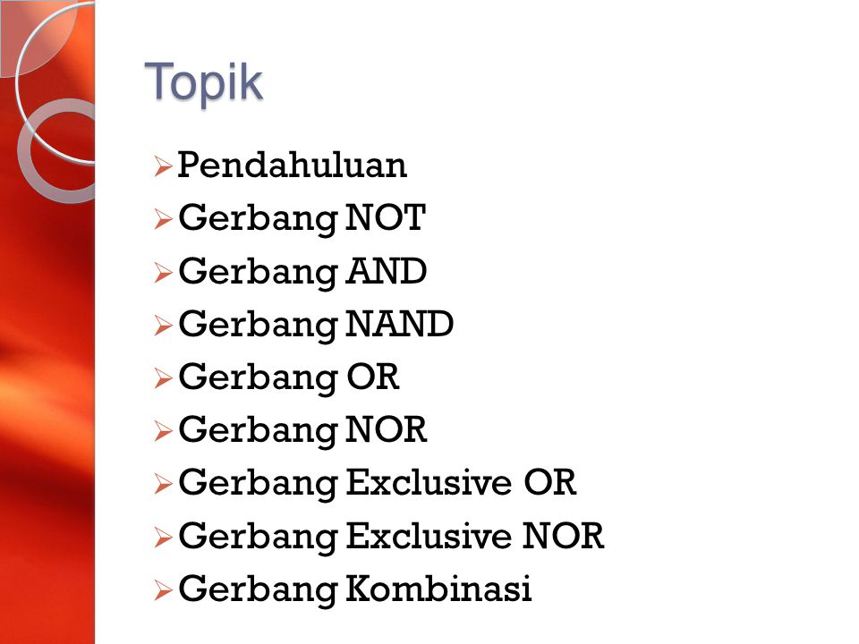 Topik  Pendahuluan  Gerbang NOT  Gerbang AND  Gerbang NAND  Gerbang OR  Gerbang NOR  Gerbang Exclusive OR  Gerbang Exclusive NOR  Gerbang Kom